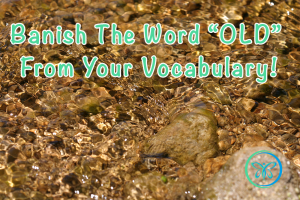 """Banish The Word """"OLD""""  From Your Vocabulary!"""