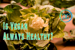 Is Vegan Healthy Always? What Does Healthy Mean?