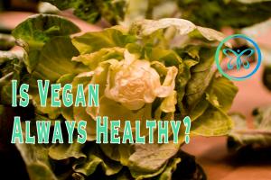 Is Vegan Healthy Always? What Does Healthy Mean?