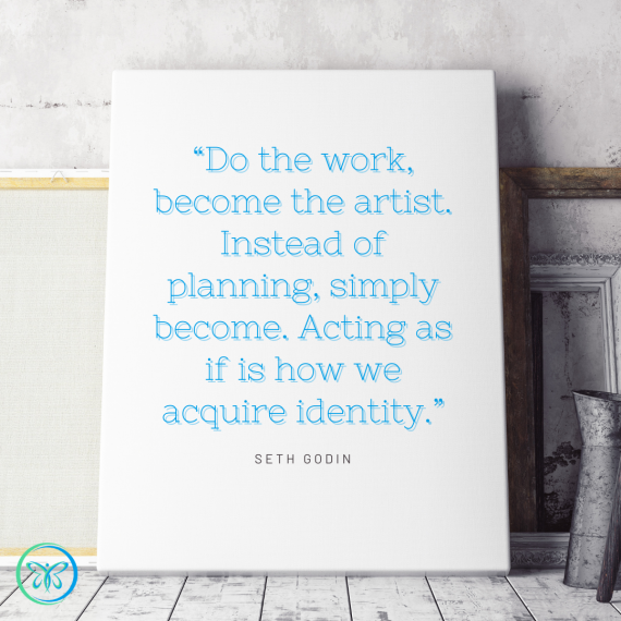 """Do the work, become the artist. Instead of planning, simply become. Acting as if is how we acquire identity."" — Seth Godin"